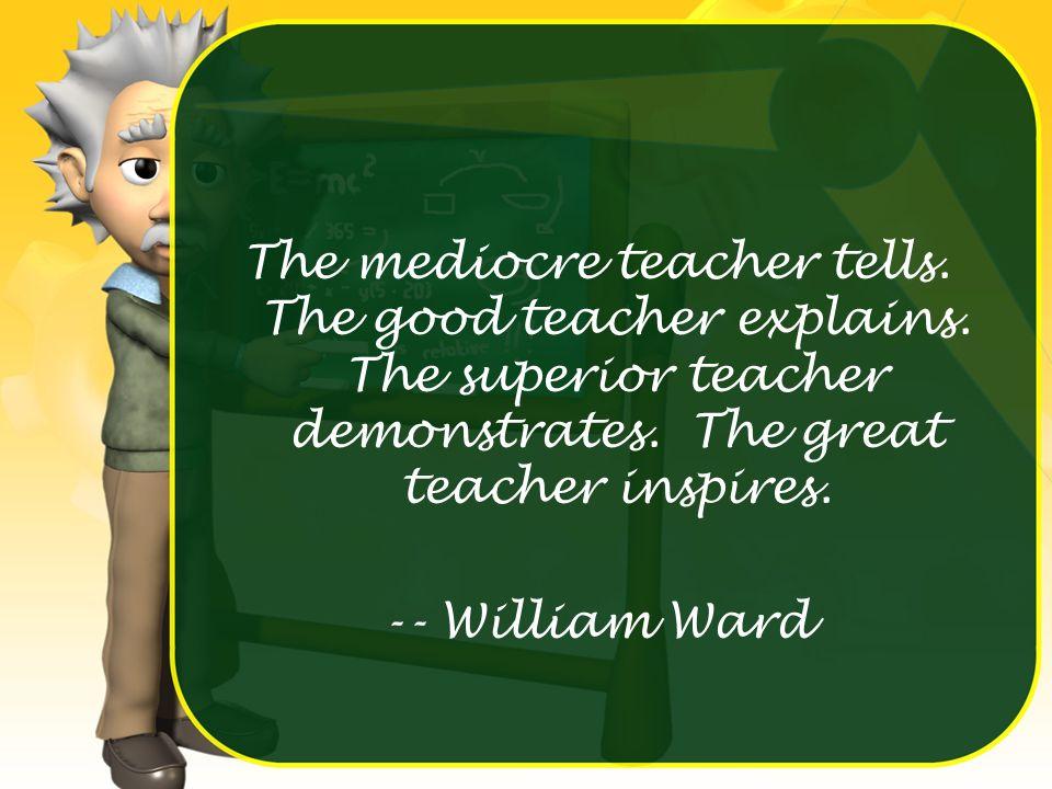 The mediocre teacher tells. The good teacher explains. The superior teacher demonstrates. The great teacher inspires. -- William Ward