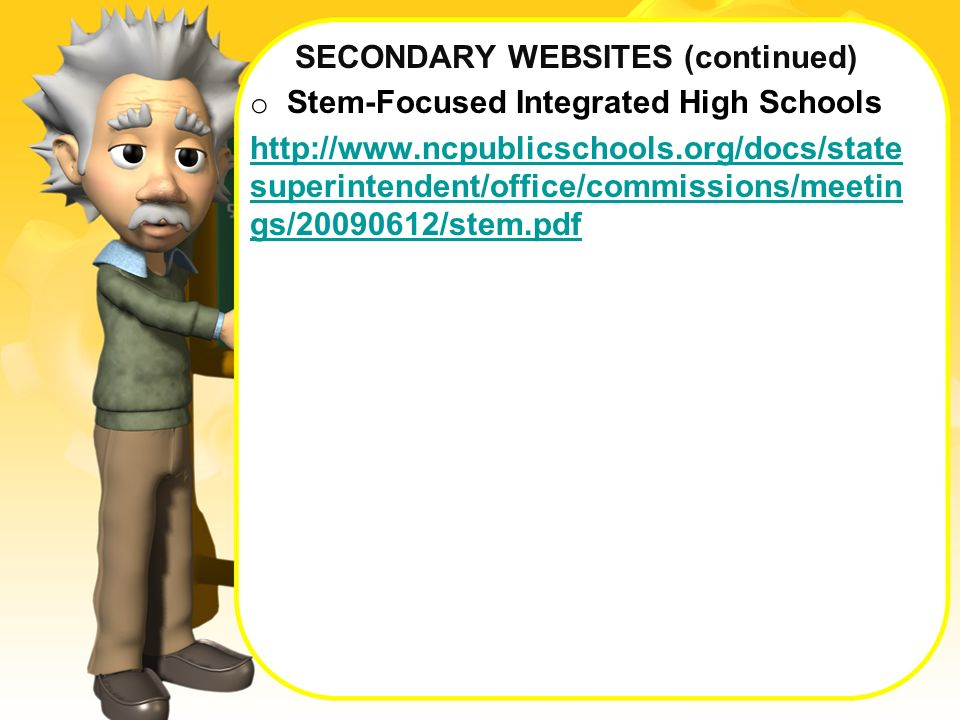SECONDARY WEBSITES (continued) o Stem-Focused Integrated High Schools http://www.ncpublicschools.org/docs/state superintendent/office/commissions/meetin gs/20090612/stem.pdf