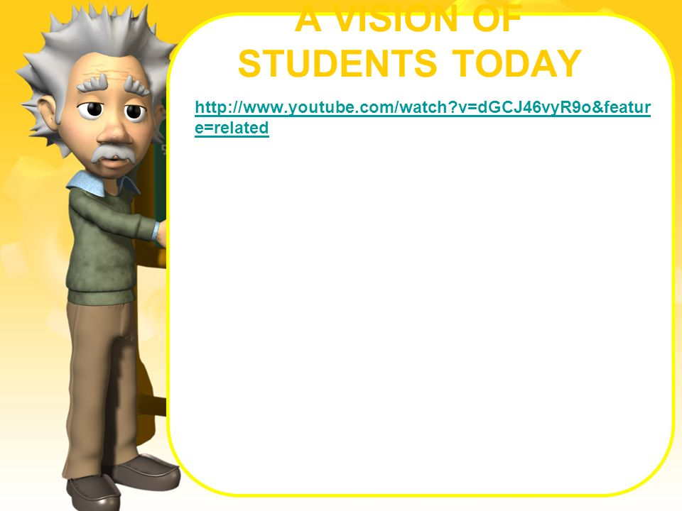 A VISION OF STUDENTS TODAY http://www.youtube.com/watch?v=dGCJ46vyR9o&featur e=related
