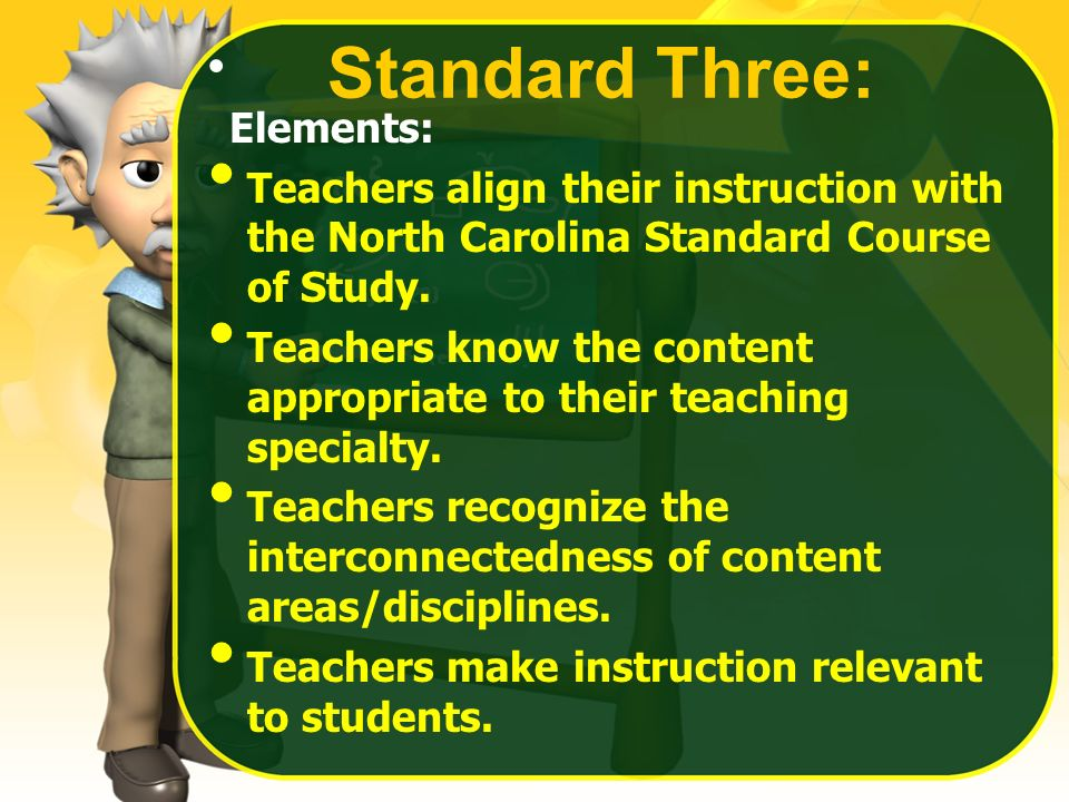 Standard Three: Elements: Teachers align their instruction with the North Carolina Standard Course of Study. Teachers know the content appropriate to