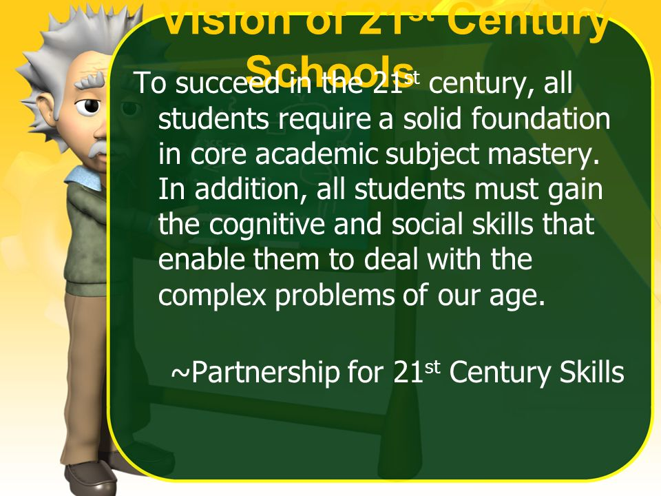 Vision of 21 st Century Schools To succeed in the 21 st century, all students require a solid foundation in core academic subject mastery.