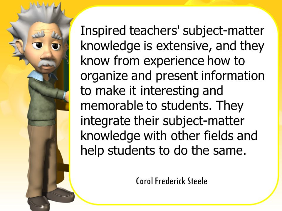 Carol Frederick Steele Inspired teachers' subject-matter knowledge is extensive, and they know from experience how to organize and present information