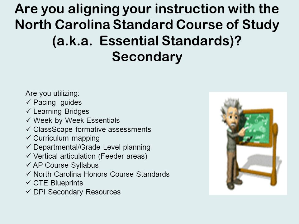 Are you aligning your instruction with the North Carolina Standard Course of Study (a.k.a. Essential Standards)? Secondary Are you utilizing: Pacing g