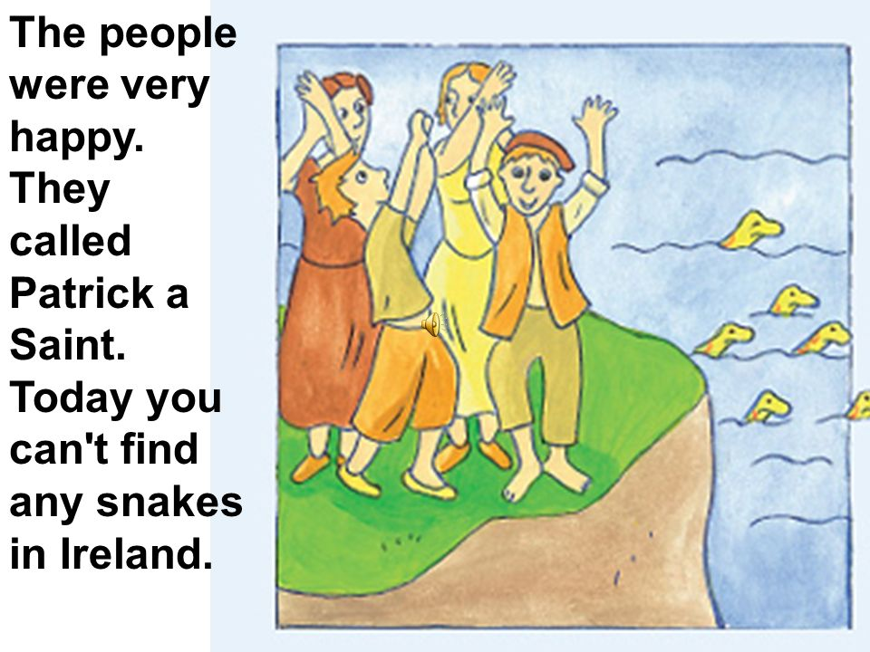 The people were very happy. They called Patrick a Saint. Today you can't find any snakes in Ireland.