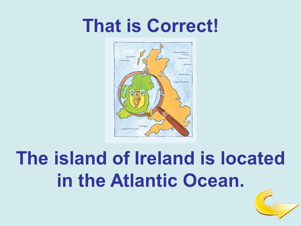 That is Correct! The island of Ireland is located in the Atlantic Ocean.
