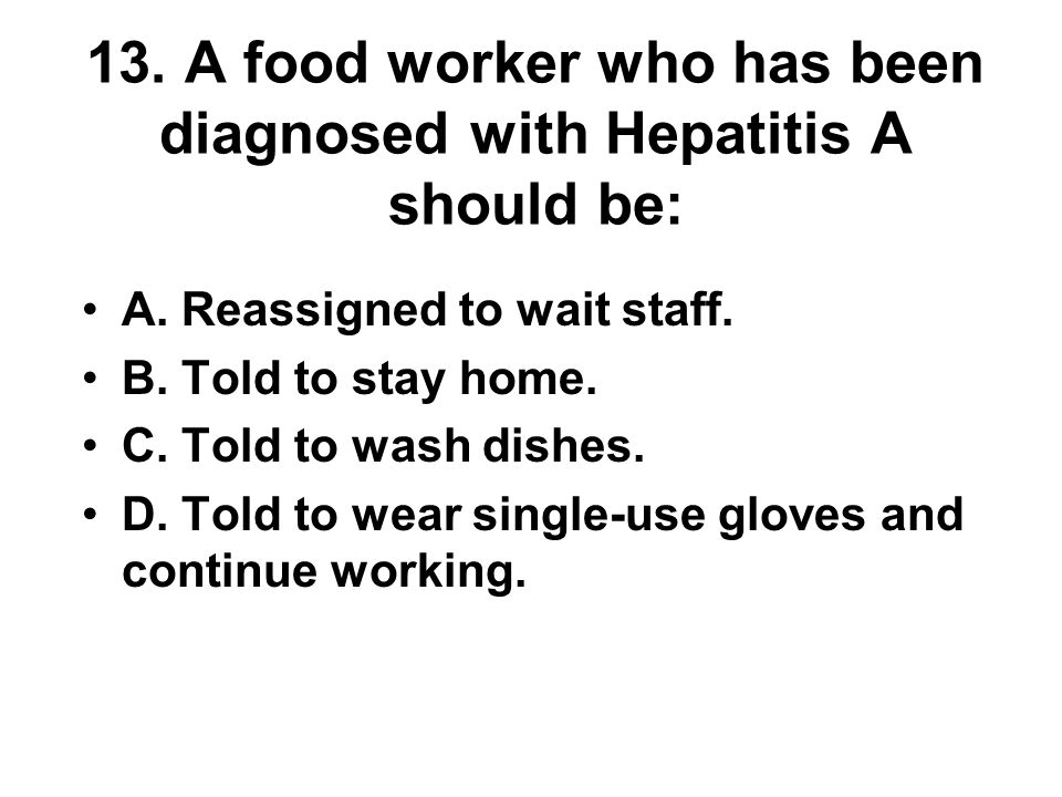13. A food worker who has been diagnosed with Hepatitis A should be: A. Reassigned to wait staff. B. Told to stay home. C. Told to wash dishes. D. Tol