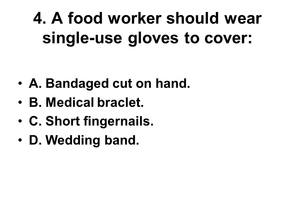 4. A food worker should wear single-use gloves to cover: A. Bandaged cut on hand. B. Medical braclet. C. Short fingernails. D. Wedding band.