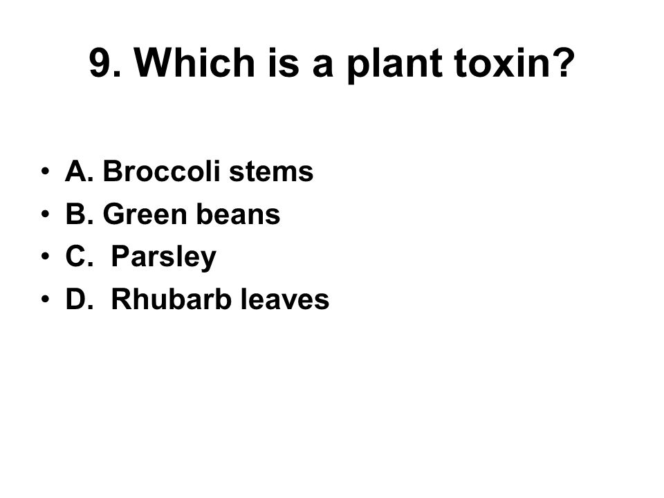 9. Which is a plant toxin? A. Broccoli stems B. Green beans C. Parsley D. Rhubarb leaves