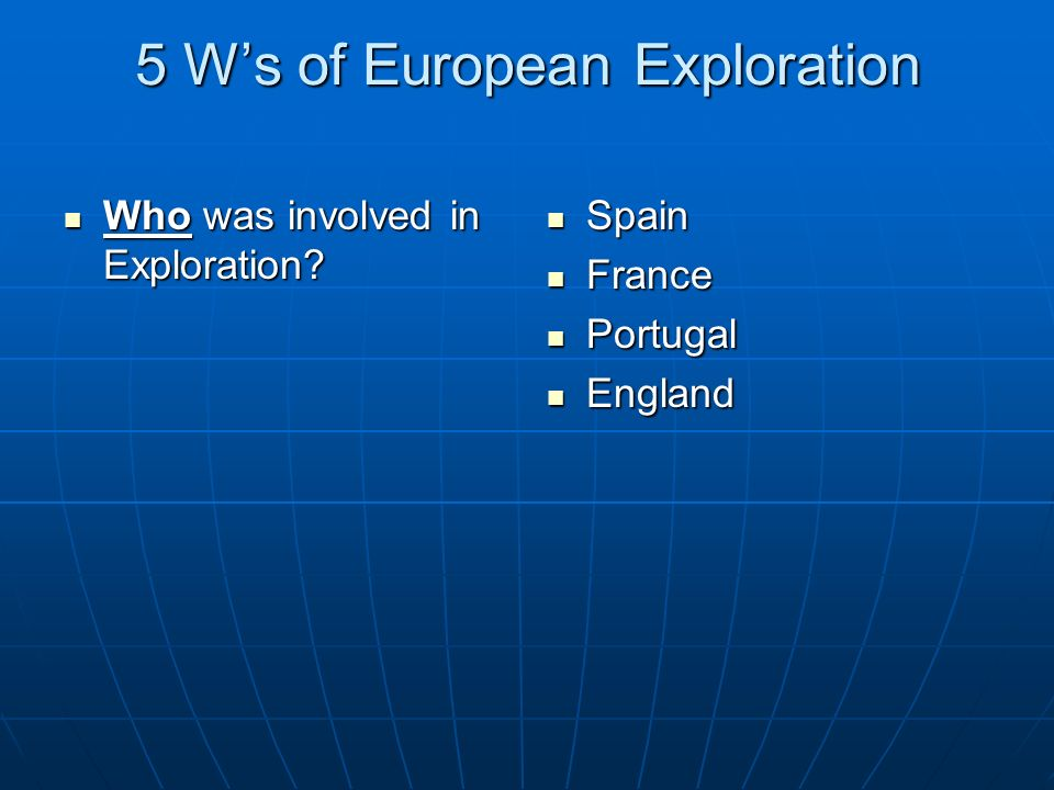 5 Ws of European Exploration Who was involved in Exploration? Who was involved in Exploration? Spain Spain France France Portugal Portugal England Eng