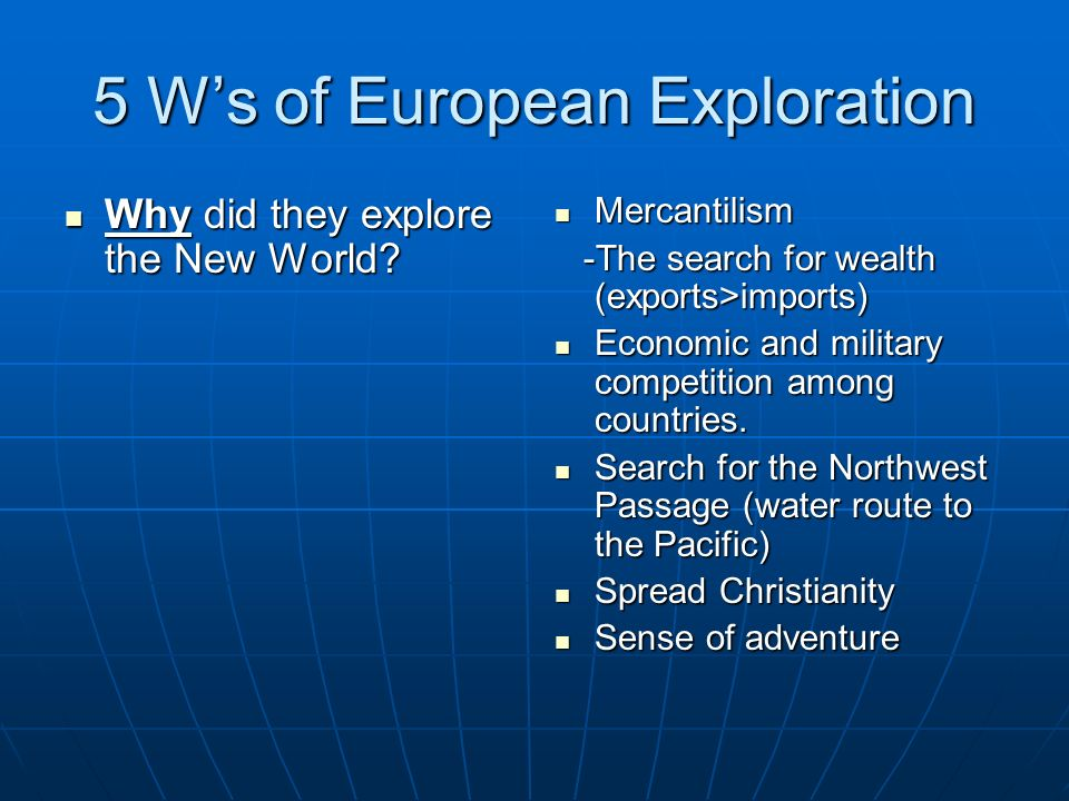 5 Ws of European Exploration Why did they explore the New World? Why did they explore the New World? Mercantilism Mercantilism -The search for wealth