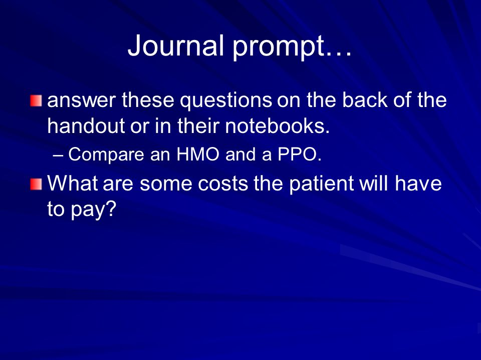 Journal prompt… answer these questions on the back of the handout or in their notebooks. – –Compare an HMO and a PPO. What are some costs the patient