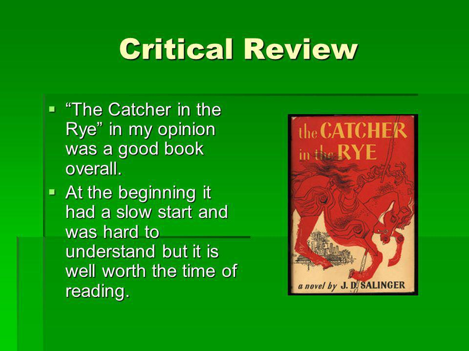 Critical Review The Catcher in the Rye in my opinion was a good book overall.