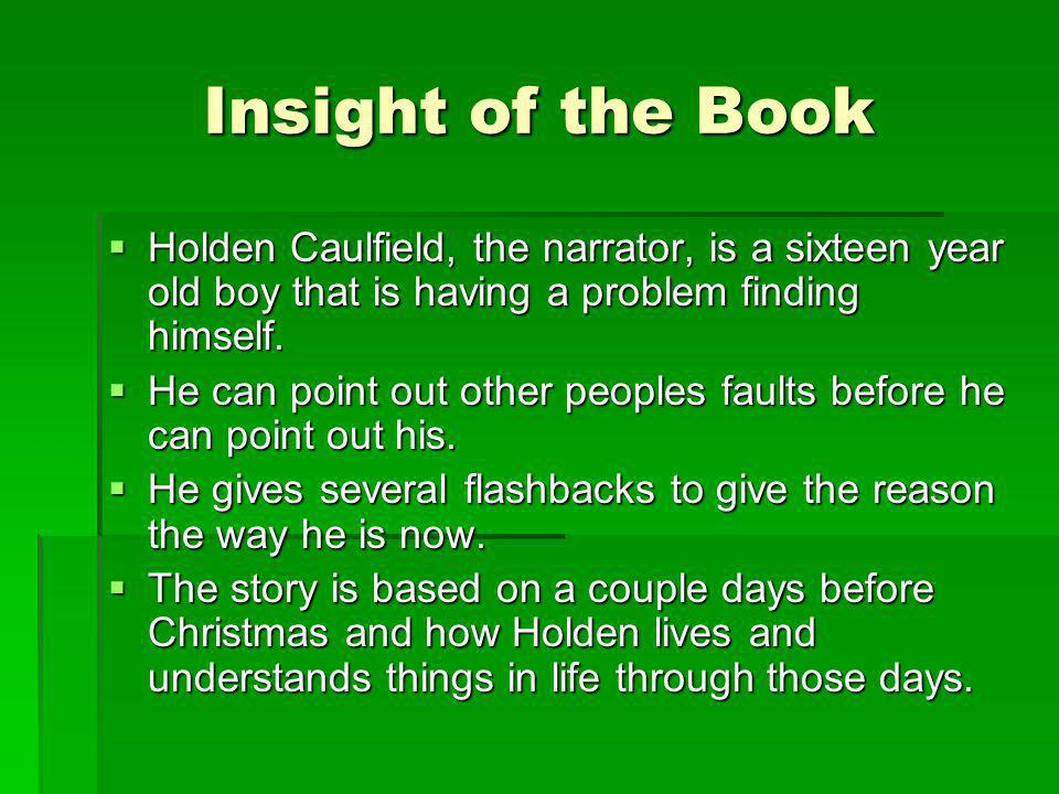 Insight of the Book Holden Caulfield, the narrator, is a sixteen year old boy that is having a problem finding himself.