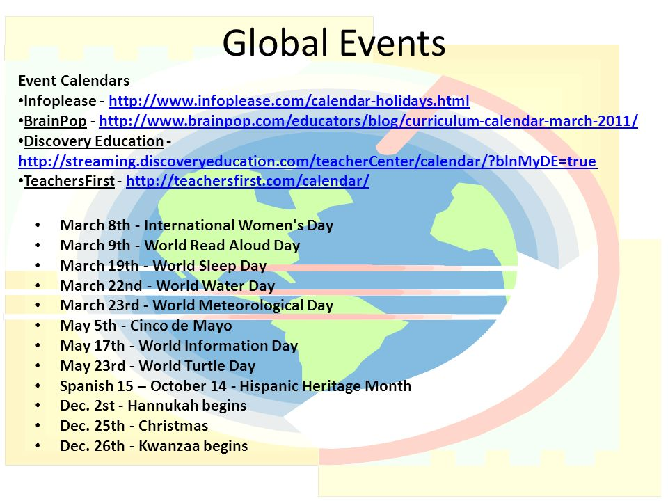Global Events March 8th - International Women s Day March 9th - World Read Aloud Day March 19th - World Sleep Day March 22nd - World Water Day March 23rd - World Meteorological Day May 5th - Cinco de Mayo May 17th - World Information Day May 23rd - World Turtle Day Spanish 15 – October 14 - Hispanic Heritage Month Dec.
