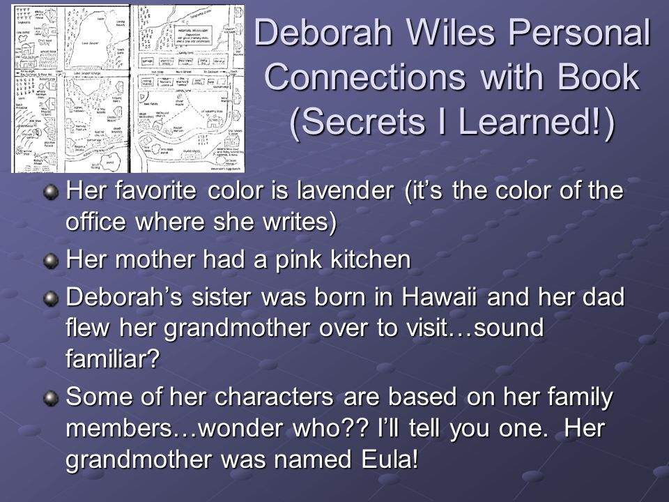 Deborah Wiles Personal Connections with Book (Secrets I Learned!) Her favorite color is lavender (its the color of the office where she writes) Her mother had a pink kitchen Deborahs sister was born in Hawaii and her dad flew her grandmother over to visit…sound familiar.