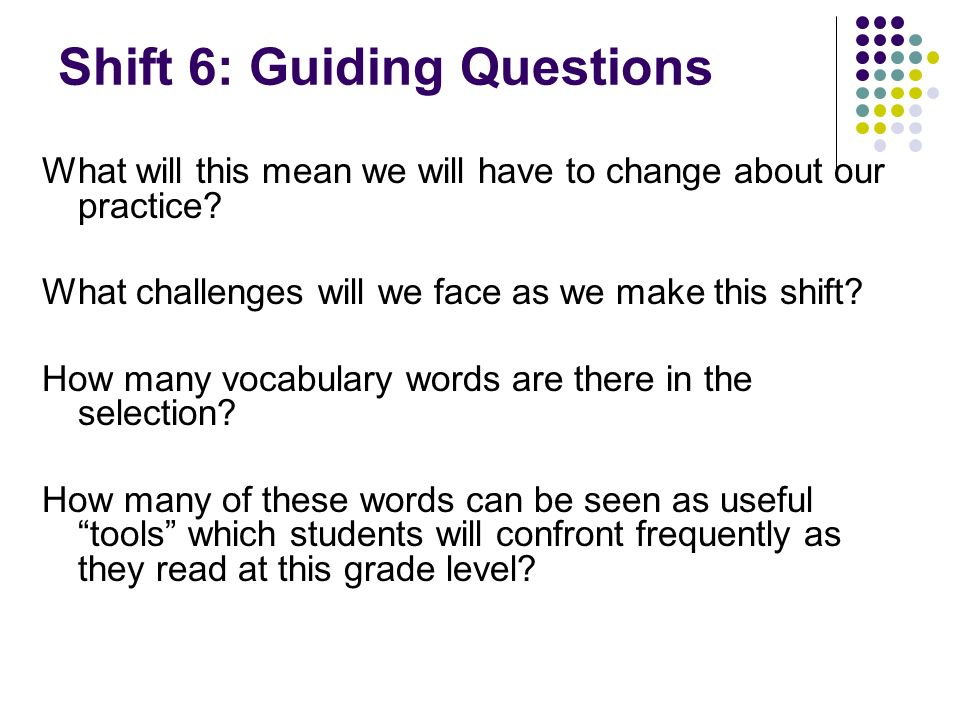 Shift 6: Guiding Questions What will this mean we will have to change about our practice? What challenges will we face as we make this shift? How many
