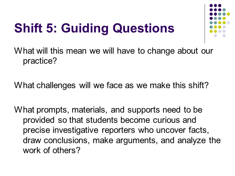Shift 5: Guiding Questions What will this mean we will have to change about our practice? What challenges will we face as we make this shift? What pro