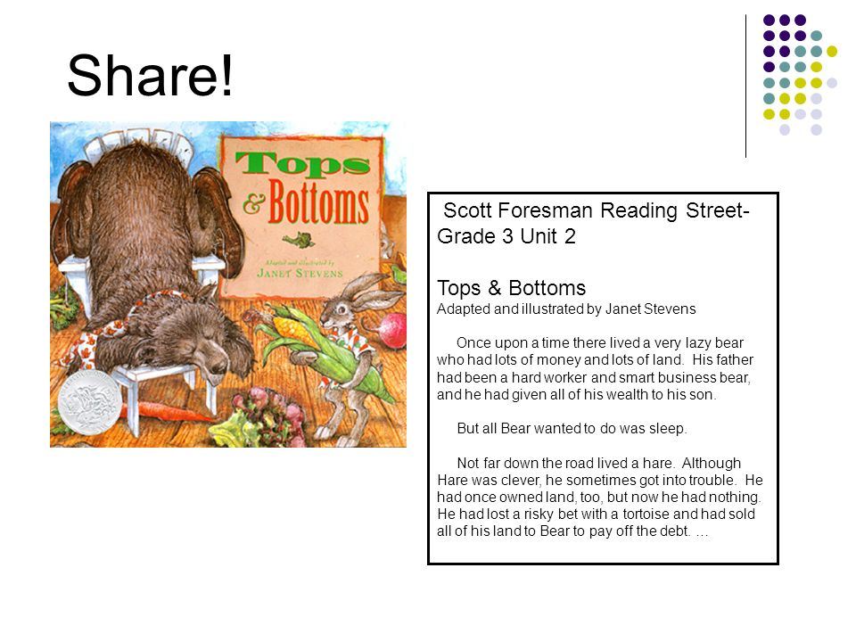 Share! Scott Foresman Reading Street- Grade 3 Unit 2 Tops & Bottoms Adapted and illustrated by Janet Stevens Once upon a time there lived a very lazy