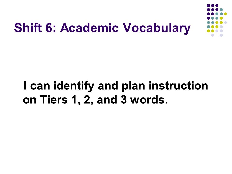 Shift 6: Academic Vocabulary I can identify and plan instruction on Tiers 1, 2, and 3 words.
