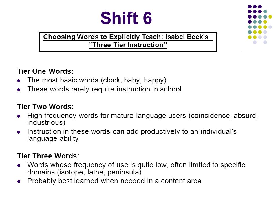 Shift 6 Tier One Words: The most basic words (clock, baby, happy) These words rarely require instruction in school Tier Two Words: High frequency word