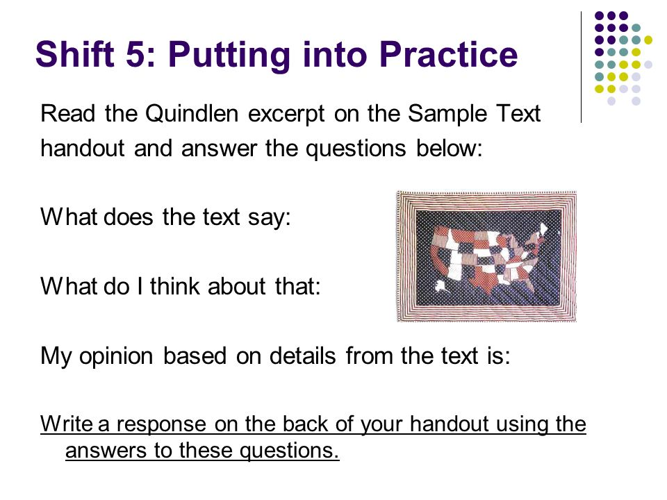 Shift 5: Putting into Practice Read the Quindlen excerpt on the Sample Text handout and answer the questions below: What does the text say: What do I