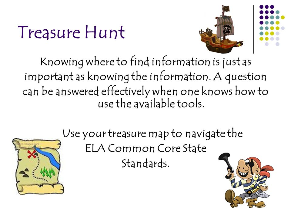 Treasure Hunt Knowing where to find information is just as important as knowing the information. A question can be answered effectively when one knows