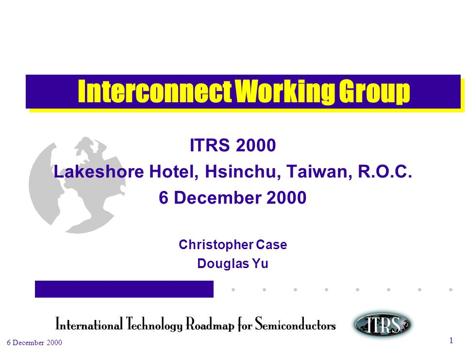 Work in Progress --- Not for Publication 6 December 2000 1 Interconnect Working Group ITRS 2000 Lakeshore Hotel, Hsinchu, Taiwan, R.O.C.
