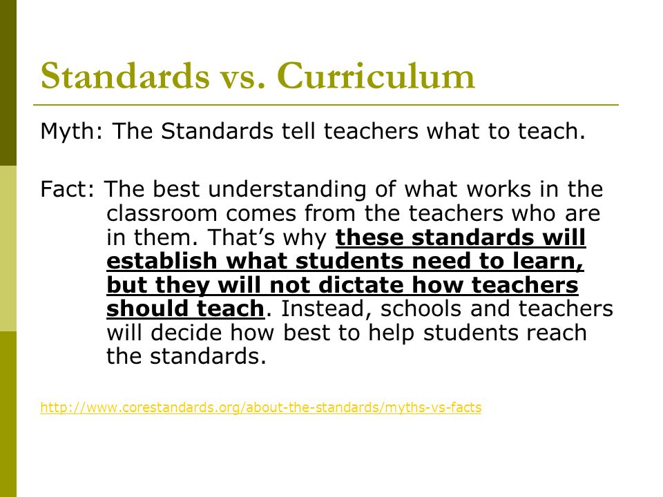 Standards vs. Curriculum Myth: The Standards tell teachers what to teach. Fact: The best understanding of what works in the classroom comes from the t