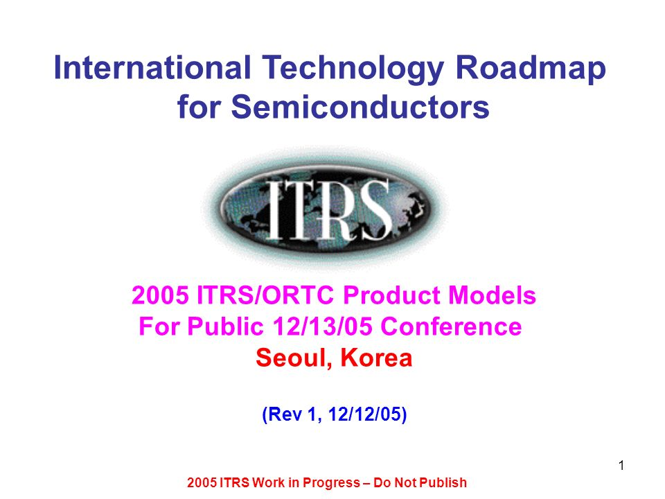 2005 ITRS Work in Progress – Do Not Publish 1 International Technology Roadmap for Semiconductors 2005 ITRS/ORTC Product Models For Public 12/13/05 Co