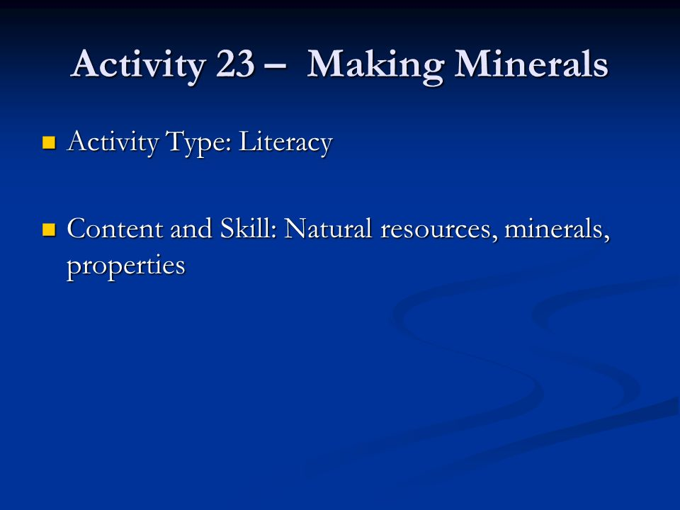 Activity 23 – Making Minerals Activity Type: Literacy Activity Type: Literacy Content and Skill: Natural resources, minerals, properties Content and S
