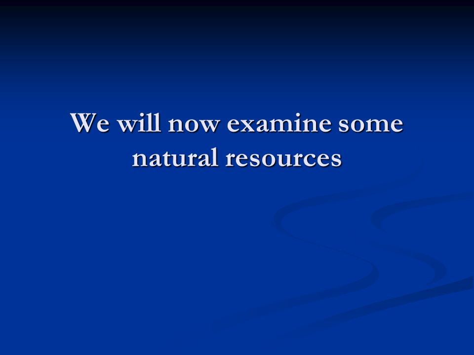 We will now examine some natural resources