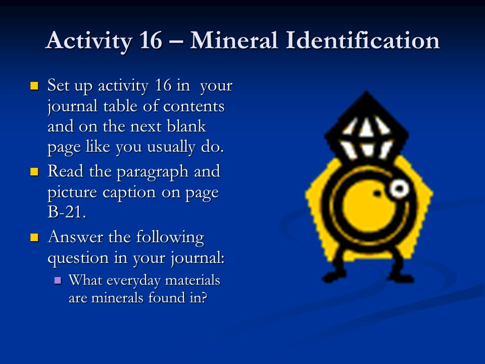 Activity 16 – Mineral Identification Set up activity 16 in your journal table of contents and on the next blank page like you usually do. Set up activ
