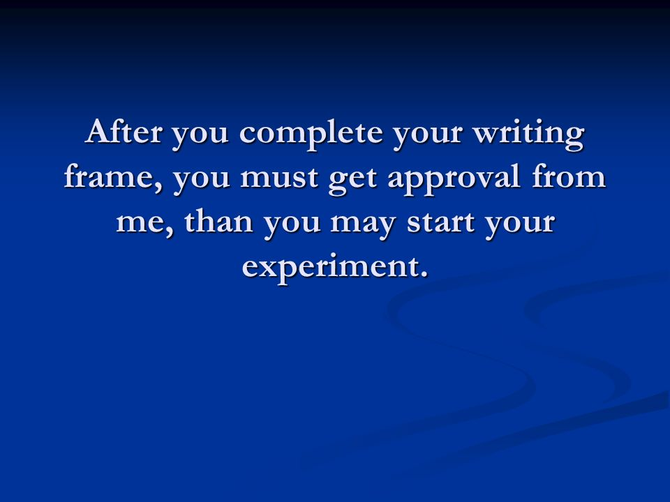 After you complete your writing frame, you must get approval from me, than you may start your experiment.