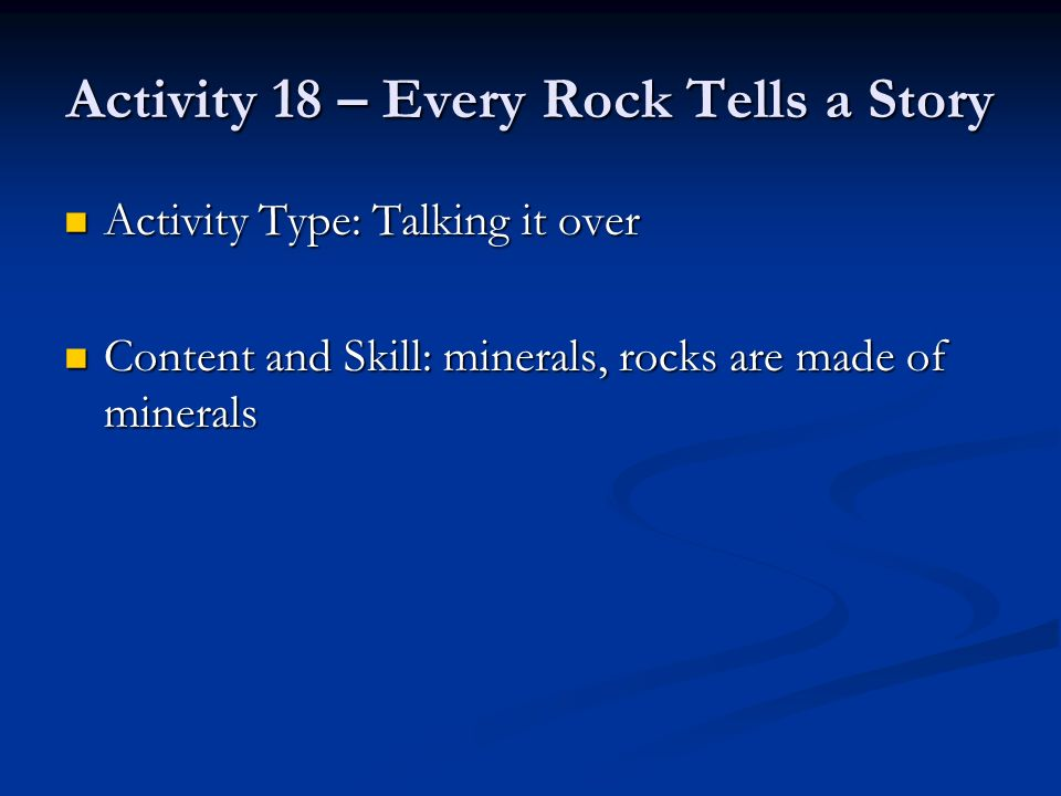 Activity 18 – Every Rock Tells a Story Activity Type: Talking it over Activity Type: Talking it over Content and Skill: minerals, rocks are made of mi