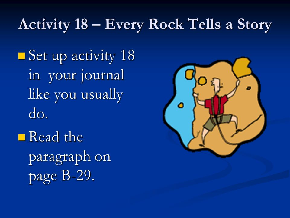 Activity 18 – Every Rock Tells a Story Set up activity 18 in your journal like you usually do. Set up activity 18 in your journal like you usually do.