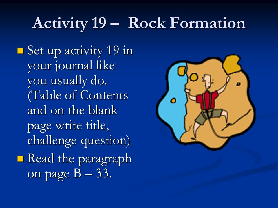 Activity 19 – Rock Formation Set up activity 19 in your journal like you usually do. (Table of Contents and on the blank page write title, challenge q