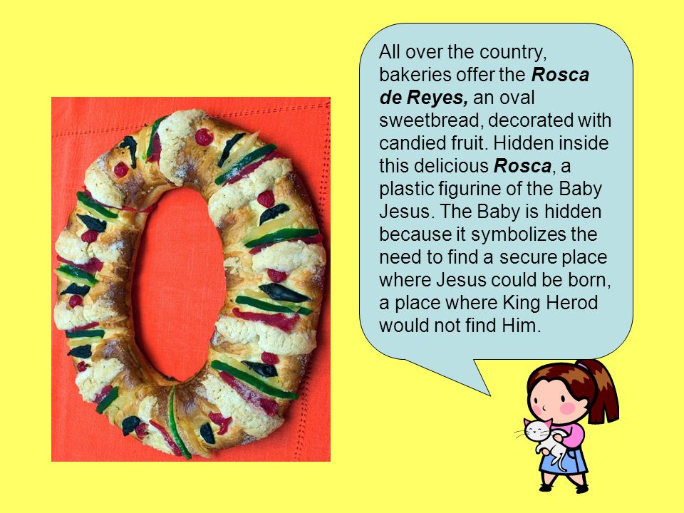 All over the country, bakeries offer the Rosca de Reyes, an oval sweetbread, decorated with candied fruit. Hidden inside this delicious Rosca, a plast