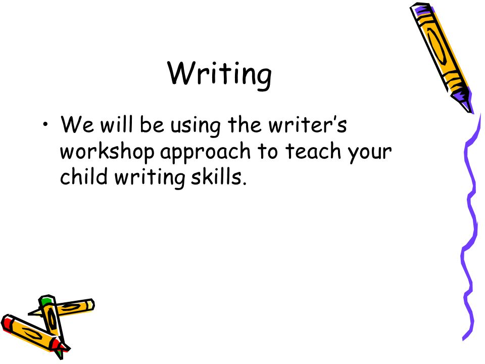Writing We will be using the writers workshop approach to teach your child writing skills.