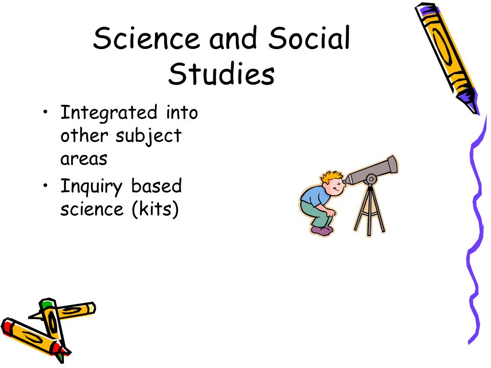 Science and Social Studies Integrated into other subject areas Inquiry based science (kits)