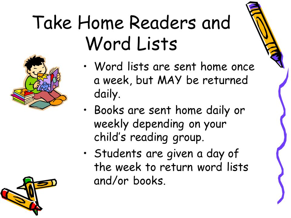 Take Home Readers and Word Lists Word lists are sent home once a week, but MAY be returned daily.