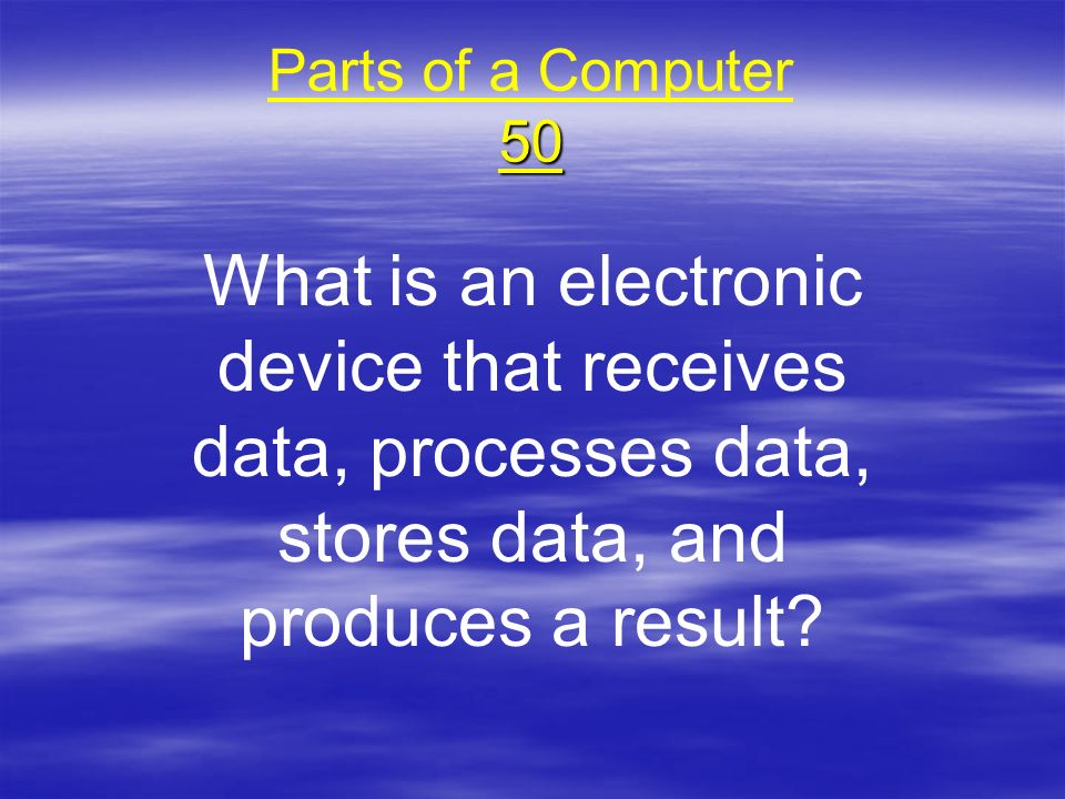 50 Parts of a Computer 50 What is an electronic device that receives data, processes data, stores data, and produces a result?