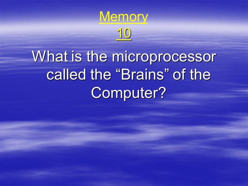 10 Memory 10 What is the microprocessor called the Brains of the Computer?