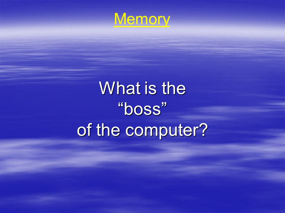 Memory What is the boss of the computer?