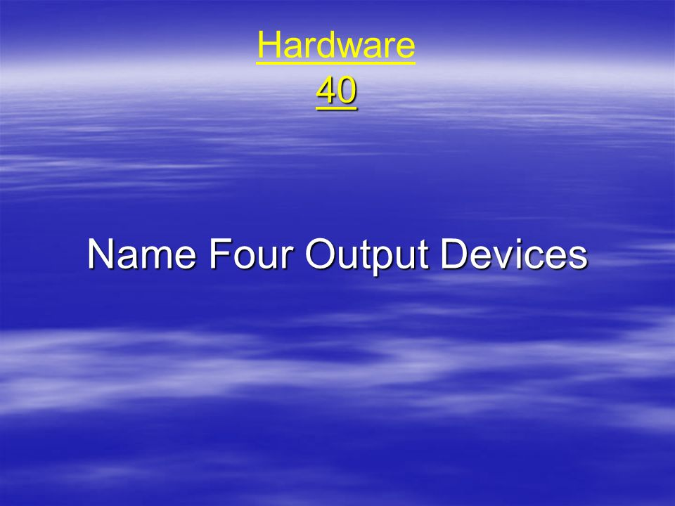 40 Hardware 40 Name Four Output Devices