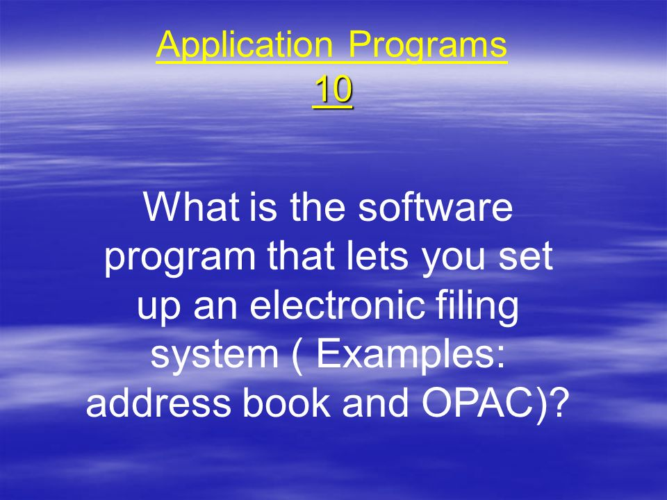 10 Application Programs 10 What is the software program that lets you set up an electronic filing system ( Examples: address book and OPAC)?