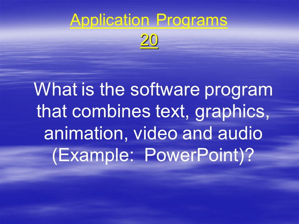 20 Application Programs 20 What is the software program that combines text, graphics, animation, video and audio (Example: PowerPoint)?