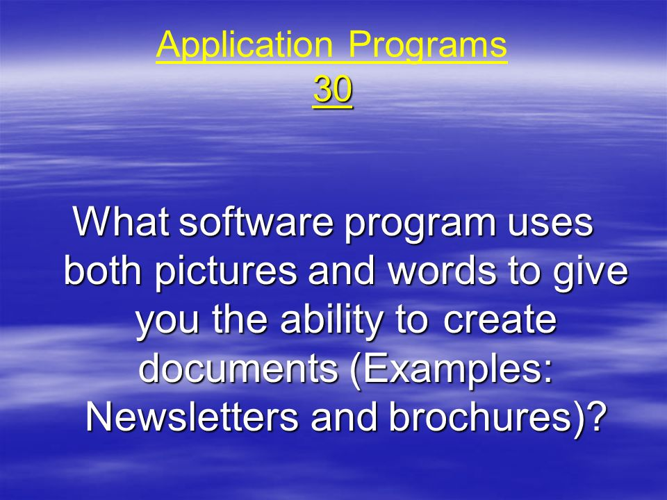 30 Application Programs 30 What software program uses both pictures and words to give you the ability to create documents (Examples: Newsletters and b