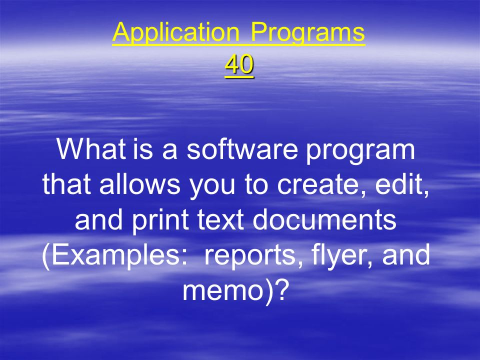 40 Application Programs 40 What is a software program that allows you to create, edit, and print text documents (Examples: reports, flyer, and memo)?
