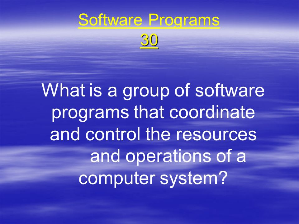 30 Software Programs 30 What is a group of software programs that coordinate and control the resources and operations of a computer system?