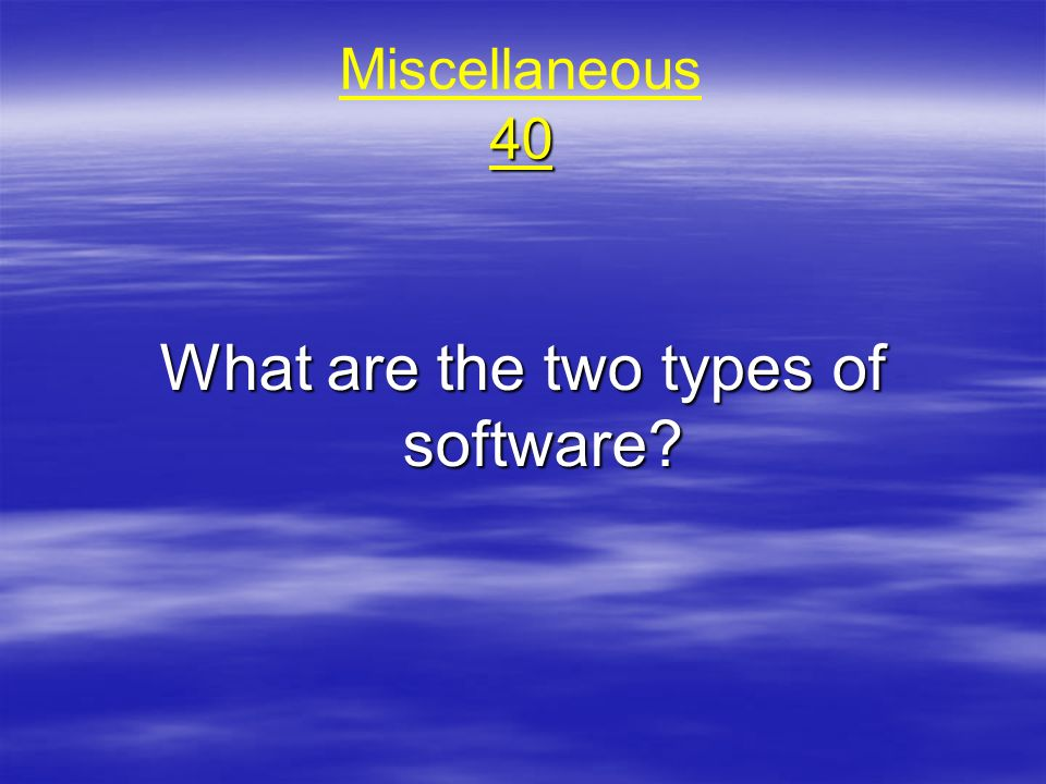 40 Miscellaneous 40 What are the two types of software?